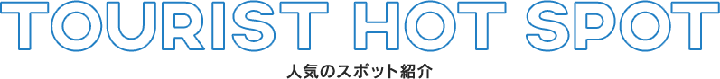 TOURIST HOT SPOT 人気スポットの紹介